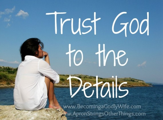 Trust God to the Details - Becoming a Godly Wife