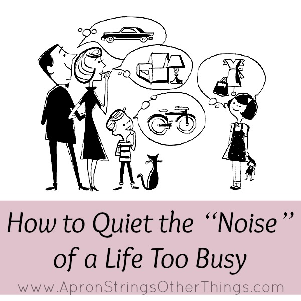 "How to Quiet the ""Noise"" of a Life Too Busy at ApronStringsOtherThings.com"