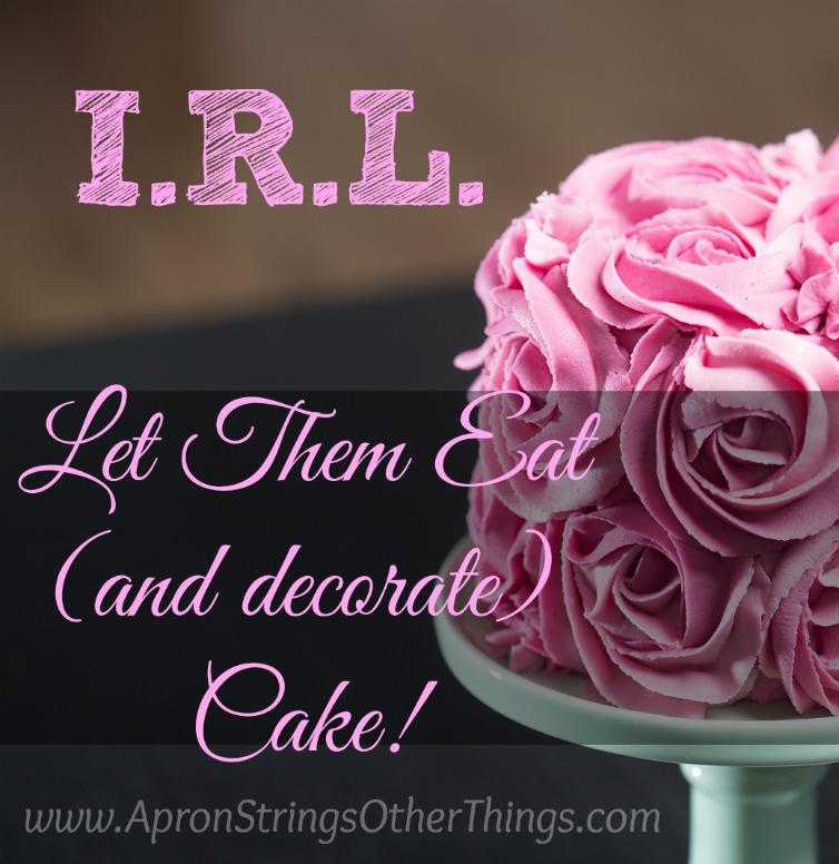 I.R.L. Let Them Eat and decorate Cake! at ApronStringsOtherThings.com