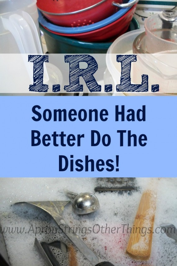 I.R.L. Someone Had Better Do The Dishes at ApronStringsOtherThings.com
