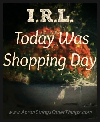 I.R.L. Today Was Shopping Day at ApronStringsOtherThings.com