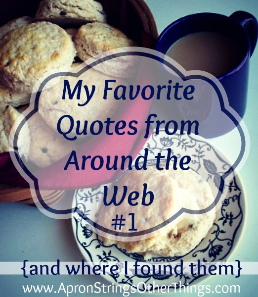 My Favorite Quotes from Around the Web #1 at ApronStringsOtherThings.com