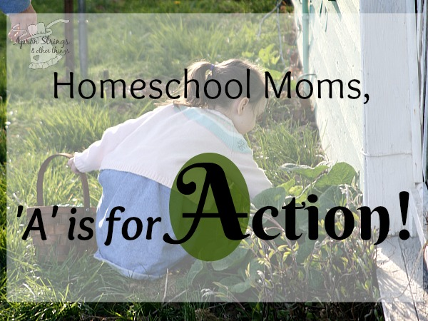 An Alphabet for Homeschooling Moms A is for Action Action Do Something Don't be Afraid to Try at ApronSTringsOtherThings.com
