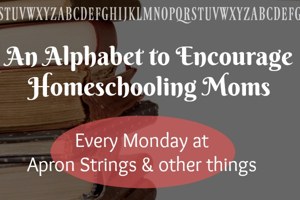 An Alphabet to Encourage Homeschooling Moms Every Monday at ApronStringsOtherThings.com blogging through the alphabet