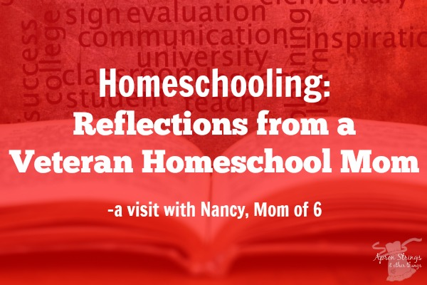Homeschooling Reflections from a Veteran Homeschool Mom -a visit with Nancy, Mom of 6 at ApronStringsOtherThings.com