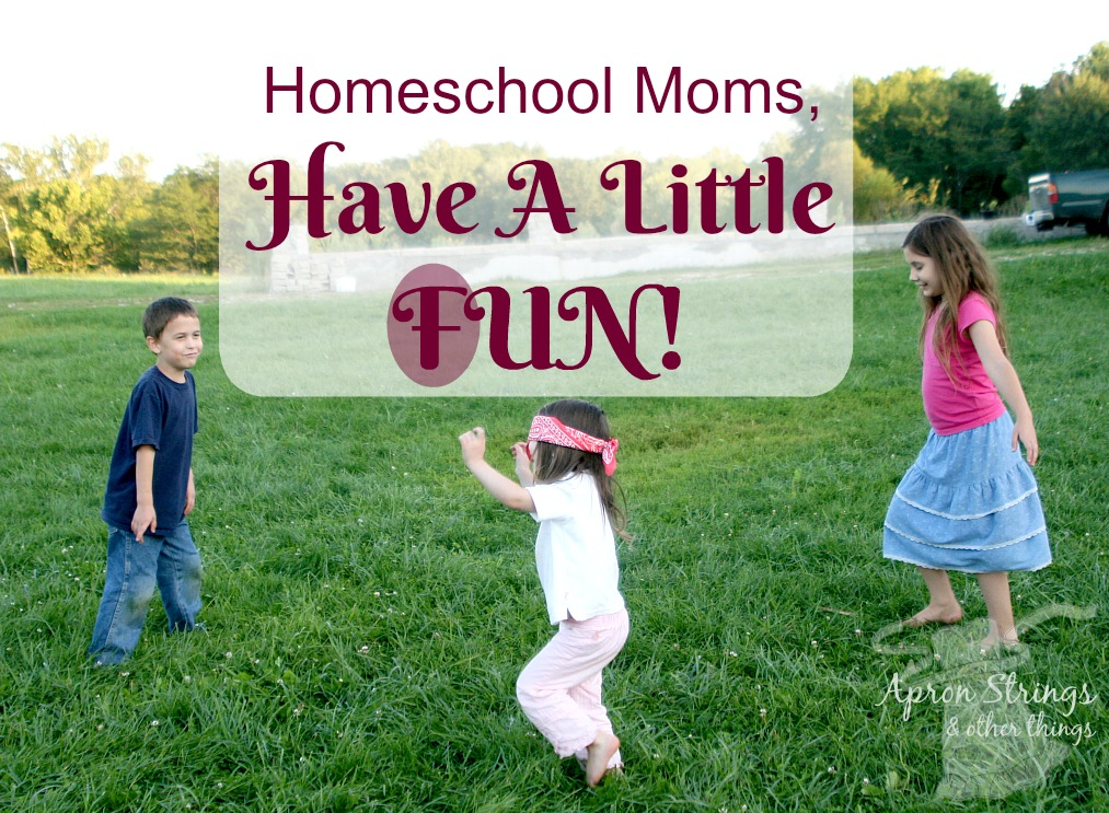 Homeschool Moms, Have A Little FUN at ApronStringsOtherThings.com