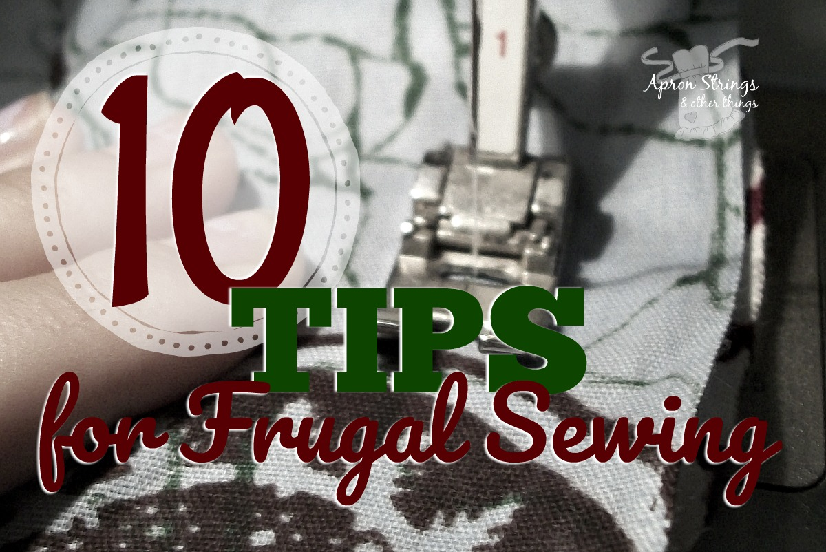 Save money with these 10 tips for frugal sewing at ApronStringsOtherThings.com