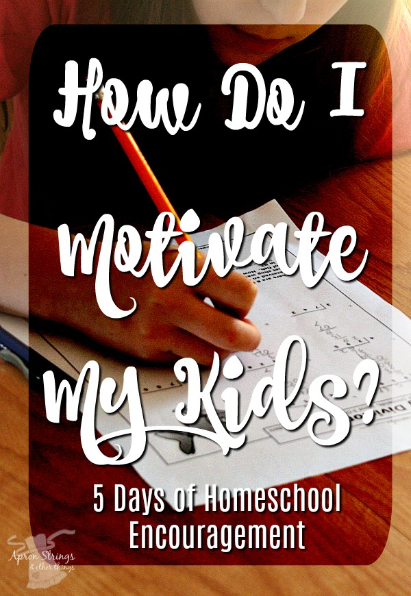How do I motivate my kids homeschool encouragement 5 day series back to school at ApronStringsOtherThings.com